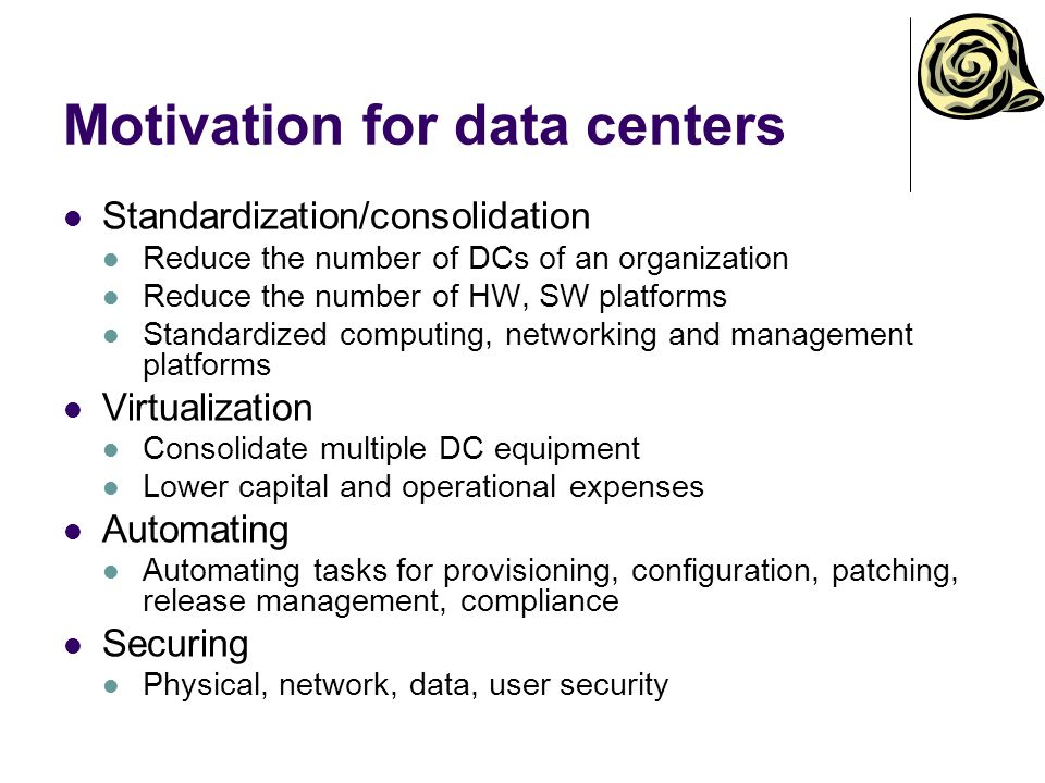 Motivation for data centers Standardization/consolidation Reduce the number of DCs of an organization Reduce the number of HW, SW platforms Standardized computing, networking and management platforms Virtualization Consolidate multiple DC equipment Lower capital and operational expenses Automating Automating tasks for provisioning, configuration, patching, release management, compliance Securing Physical, network, data, user security