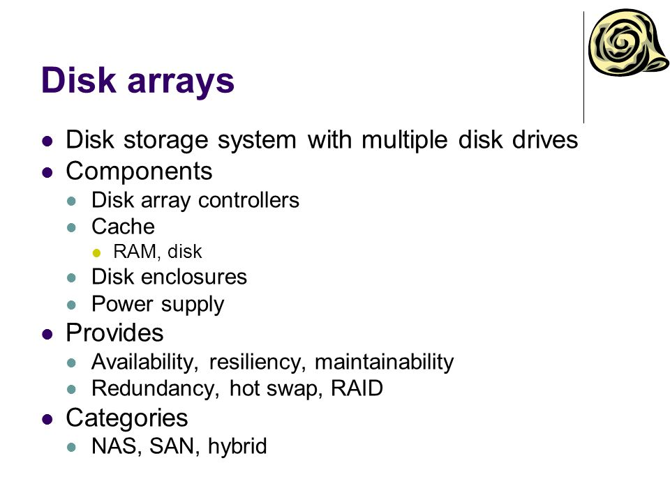 Disk arrays Disk storage system with multiple disk drives Components Disk array controllers Cache RAM, disk Disk enclosures Power supply Provides Availability, resiliency, maintainability Redundancy, hot swap, RAID Categories NAS, SAN, hybrid