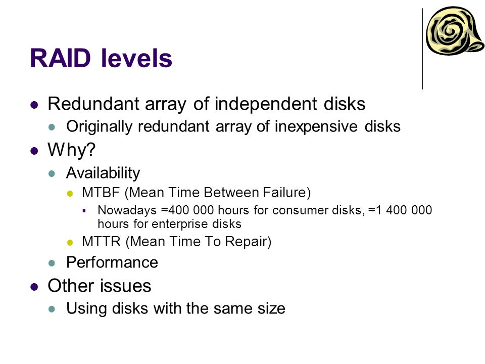 RAID levels Redundant array of independent disks Originally redundant array of inexpensive disks Why? Availability MTBF (Mean Time Between Failure) No