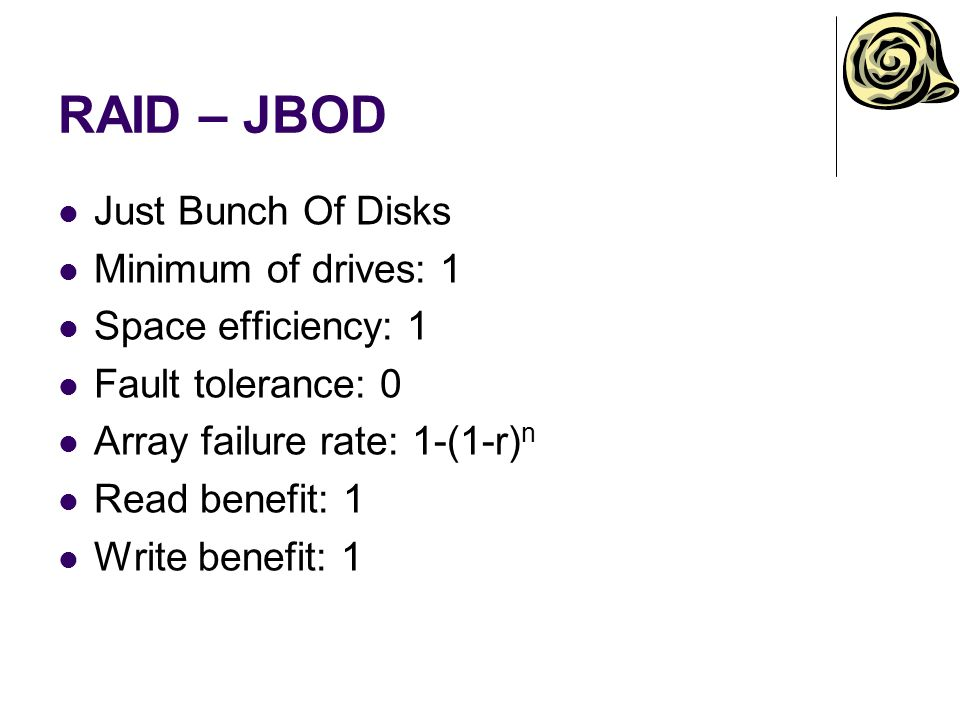 RAID – JBOD Just Bunch Of Disks Minimum of drives: 1 Space efficiency: 1 Fault tolerance: 0 Array failure rate: 1-(1-r) n Read benefit: 1 Write benefit: 1