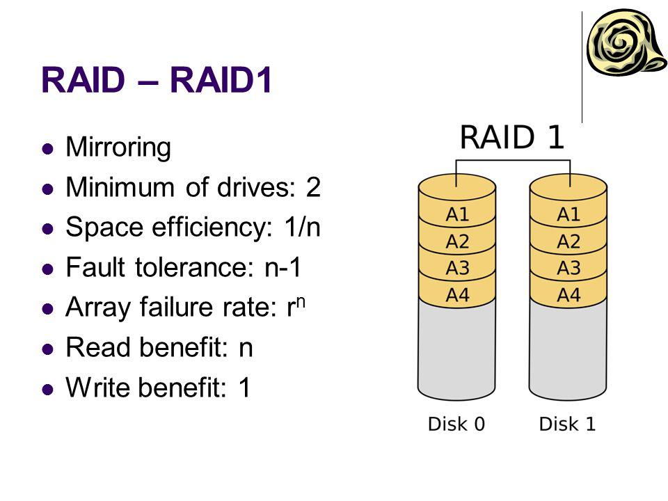 RAID – RAID1 Mirroring Minimum of drives: 2 Space efficiency: 1/n Fault tolerance: n-1 Array failure rate: r n Read benefit: n Write benefit: 1