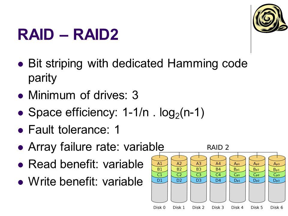 RAID – RAID2 Bit striping with dedicated Hamming code parity Minimum of drives: 3 Space efficiency: 1-1/n. log 2 (n-1) Fault tolerance: 1 Array failur