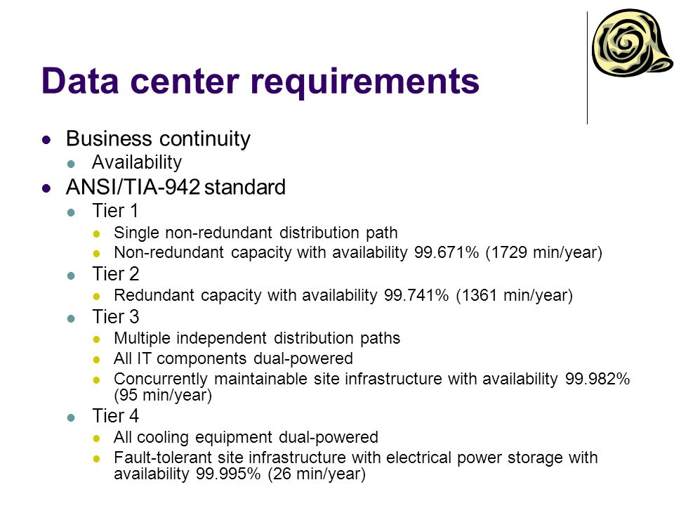 Data center requirements Business continuity Availability ANSI/TIA-942 standard Tier 1 Single non-redundant distribution path Non-redundant capacity with availability % (1729 min/year) Tier 2 Redundant capacity with availability % (1361 min/year) Tier 3 Multiple independent distribution paths All IT components dual-powered Concurrently maintainable site infrastructure with availability % (95 min/year) Tier 4 All cooling equipment dual-powered Fault-tolerant site infrastructure with electrical power storage with availability % (26 min/year)