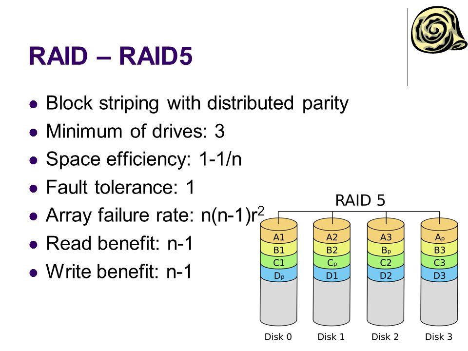 RAID – RAID5 Block striping with distributed parity Minimum of drives: 3 Space efficiency: 1-1/n Fault tolerance: 1 Array failure rate: n(n-1)r 2 Read benefit: n-1 Write benefit: n-1