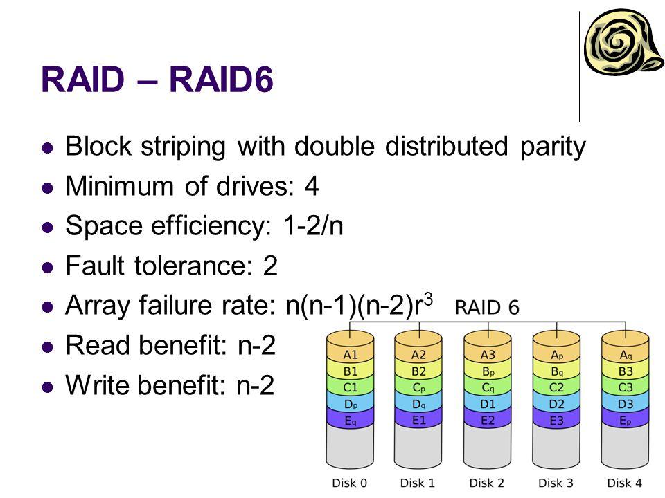 RAID – RAID6 Block striping with double distributed parity Minimum of drives: 4 Space efficiency: 1-2/n Fault tolerance: 2 Array failure rate: n(n-1)(