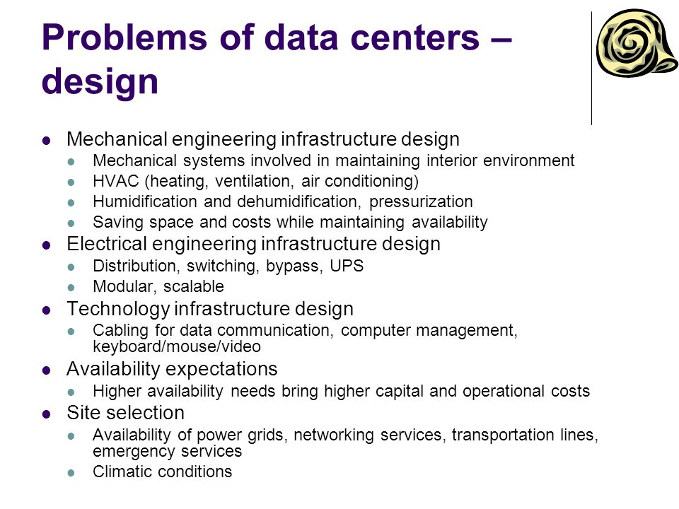 Problems of data centers – design Mechanical engineering infrastructure design Mechanical systems involved in maintaining interior environment HVAC (heating, ventilation, air conditioning) Humidification and dehumidification, pressurization Saving space and costs while maintaining availability Electrical engineering infrastructure design Distribution, switching, bypass, UPS Modular, scalable Technology infrastructure design Cabling for data communication, computer management, keyboard/mouse/video Availability expectations Higher availability needs bring higher capital and operational costs Site selection Availability of power grids, networking services, transportation lines, emergency services Climatic conditions