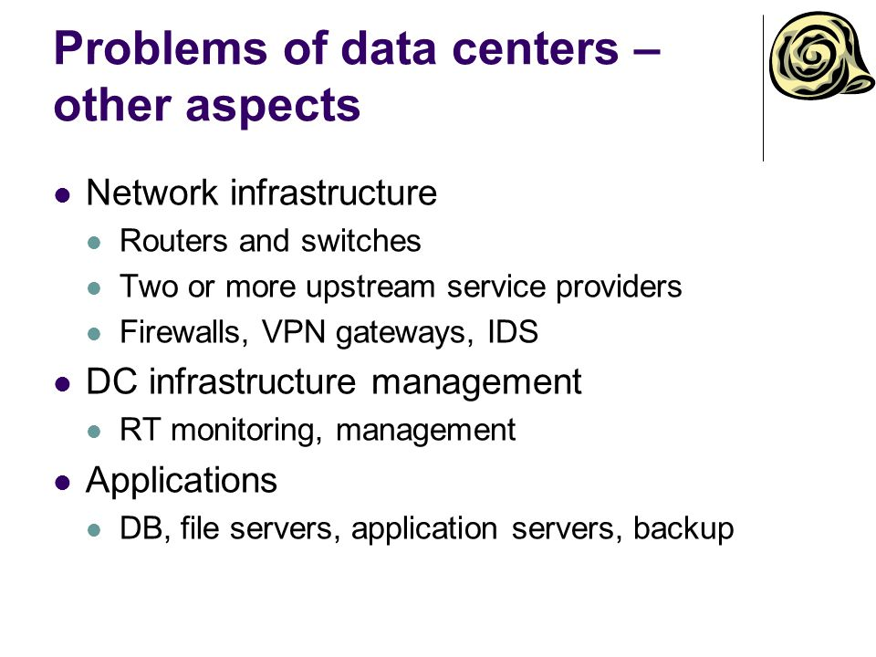 Problems of data centers – other aspects Network infrastructure Routers and switches Two or more upstream service providers Firewalls, VPN gateways, IDS DC infrastructure management RT monitoring, management Applications DB, file servers, application servers, backup