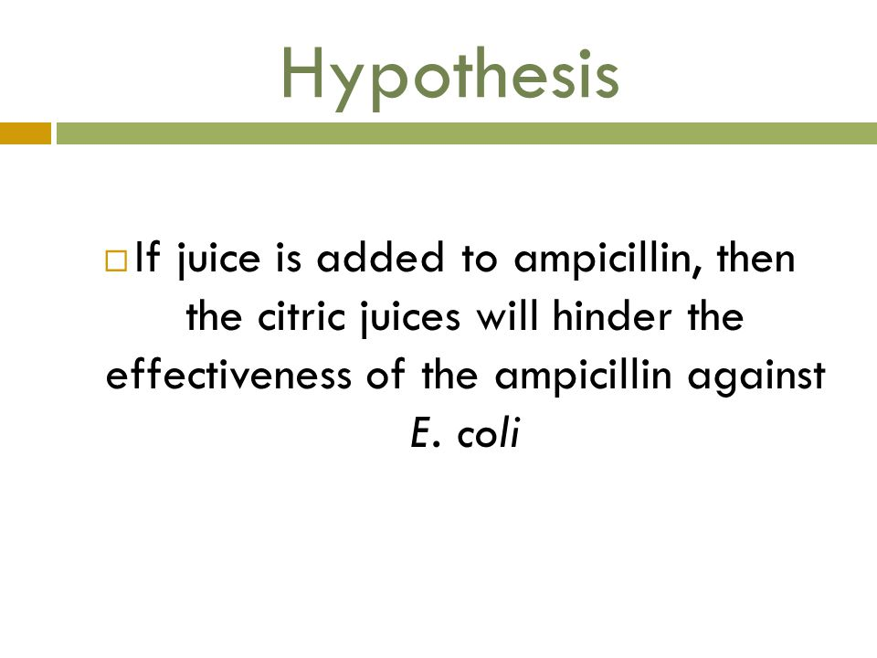 Hypothesis If juice is added to ampicillin, then the citric juices will hinder the effectiveness of the ampicillin against E.