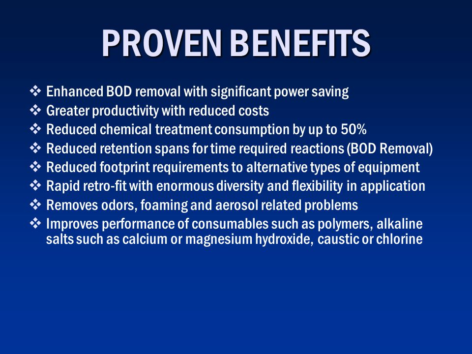 PROVEN BENEFITS Enhanced BOD removal with significant power saving Greater productivity with reduced costs Reduced chemical treatment consumption by up to 50% Reduced retention spans for time required reactions (BOD Removal) Reduced footprint requirements to alternative types of equipment Rapid retro-fit with enormous diversity and flexibility in application Removes odors, foaming and aerosol related problems Improves performance of consumables such as polymers, alkaline salts such as calcium or magnesium hydroxide, caustic or chlorine