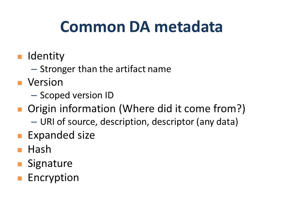 Common DA metadata Identity – Stronger than the artifact name Version – Scoped version ID Origin information (Where did it come from?) – URI of source