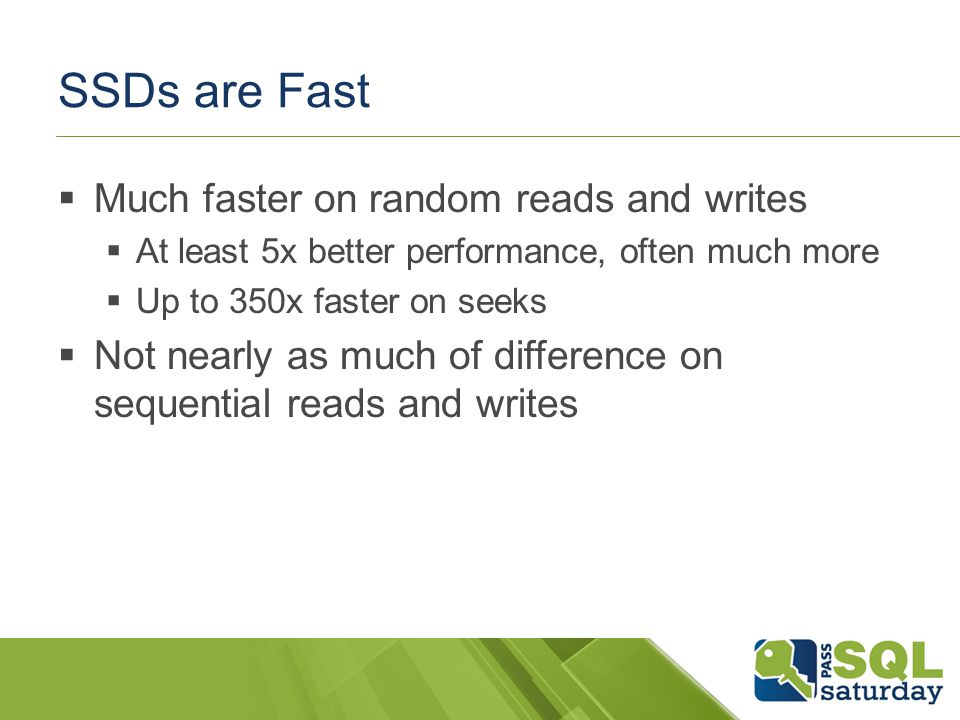 SSDs are Fast Much faster on random reads and writes At least 5x better performance, often much more Up to 350x faster on seeks Not nearly as much of difference on sequential reads and writes