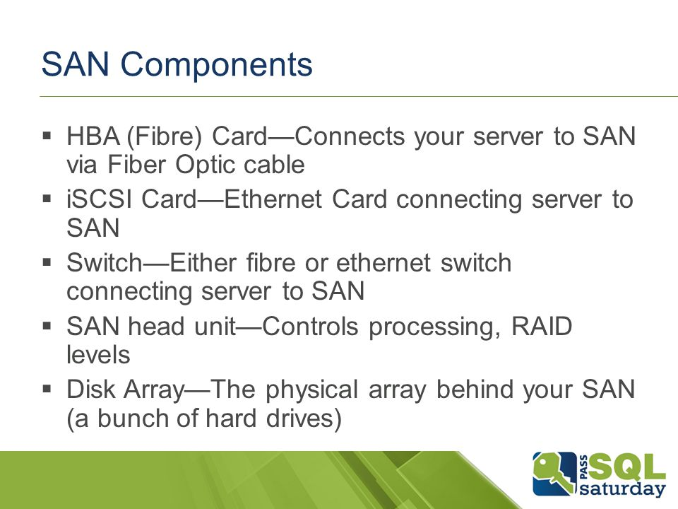 SAN Components HBA (Fibre) CardConnects your server to SAN via Fiber Optic cable iSCSI CardEthernet Card connecting server to SAN SwitchEither fibre or ethernet switch connecting server to SAN SAN head unitControls processing, RAID levels Disk ArrayThe physical array behind your SAN (a bunch of hard drives)