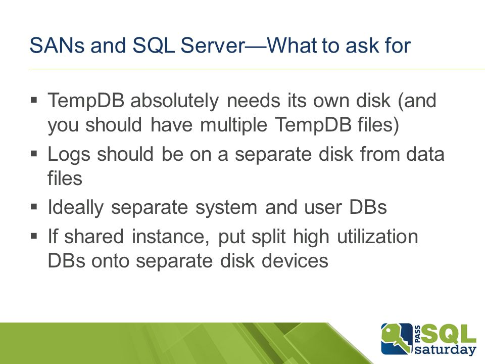 SANs and SQL ServerWhat to ask for TempDB absolutely needs its own disk (and you should have multiple TempDB files) Logs should be on a separate disk from data files Ideally separate system and user DBs If shared instance, put split high utilization DBs onto separate disk devices