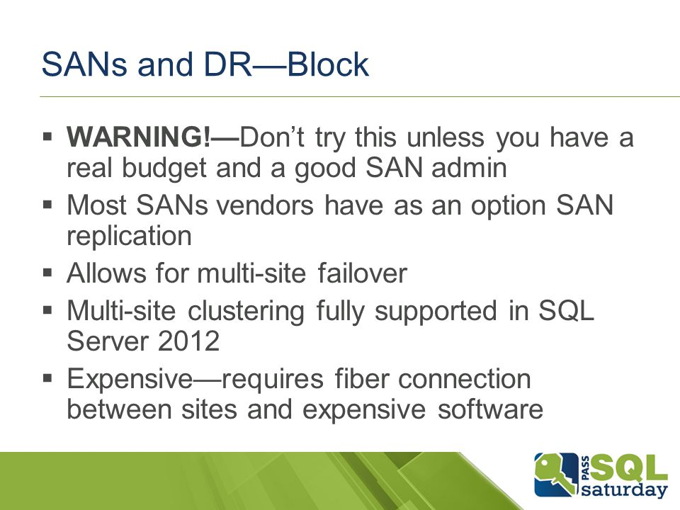 SANs and DRBlock WARNING!Dont try this unless you have a real budget and a good SAN admin Most SANs vendors have as an option SAN replication Allows for multi-site failover Multi-site clustering fully supported in SQL Server 2012 Expensiverequires fiber connection between sites and expensive software