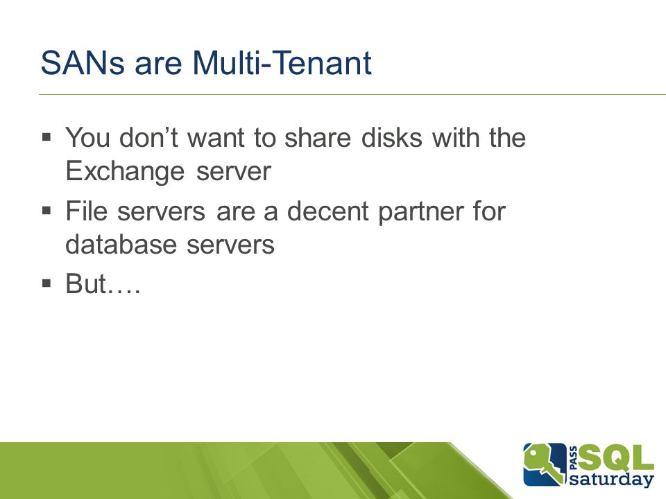 SANs are Multi-Tenant You dont want to share disks with the Exchange server File servers are a decent partner for database servers But….