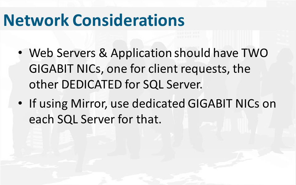 Network Considerations Web Servers & Application should have TWO GIGABIT NICs, one for client requests, the other DEDICATED for SQL Server. If using M