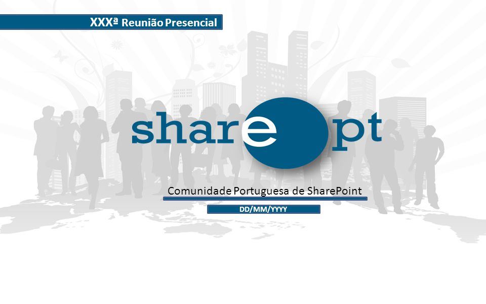 Comunidade Portuguesa de SharePoint XXXª Reunião Presencial DD/MM/YYYY
