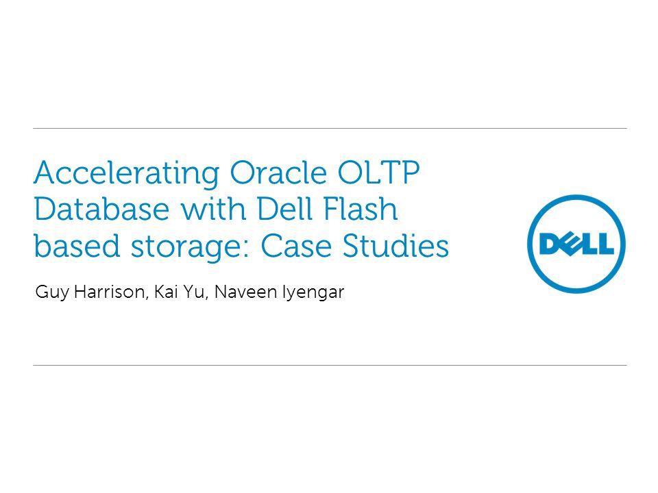 Accelerating Oracle OLTP Database with Dell Flash based storage: Case Studies Guy Harrison, Kai Yu, Naveen Iyengar