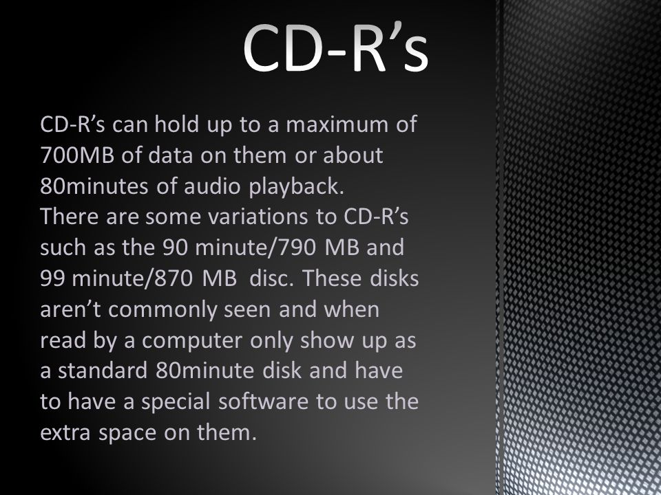 CD-Rs can hold up to a maximum of 700MB of data on them or about 80minutes of audio playback.