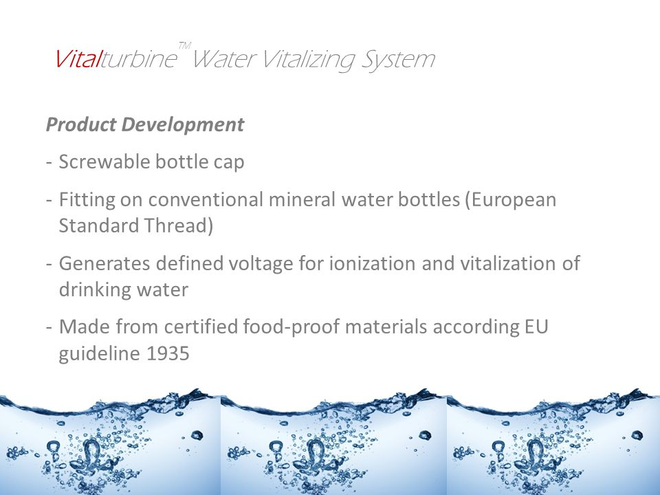 Product Development -Screwable bottle cap -Fitting on conventional mineral water bottles (European Standard Thread) -Generates defined voltage for ionization and vitalization of drinking water -Made from certified food-proof materials according EU guideline 1935 Vitalturbine Water Vitalizing System
