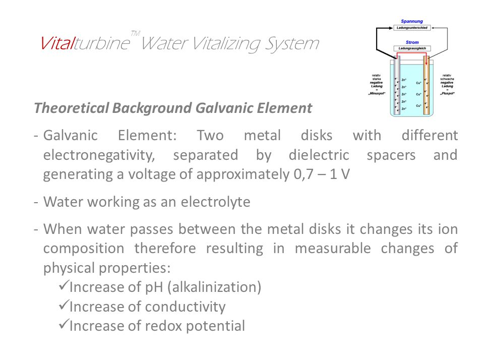 Theoretical Background Galvanic Element -Galvanic Element: Two metal disks with different electronegativity, separated by dielectric spacers and generating a voltage of approximately 0,7 – 1 V -Water working as an electrolyte -When water passes between the metal disks it changes its ion composition therefore resulting in measurable changes of physical properties: Increase of pH (alkalinization) Increase of conductivity Increase of redox potential Vitalturbine Water Vitalizing System