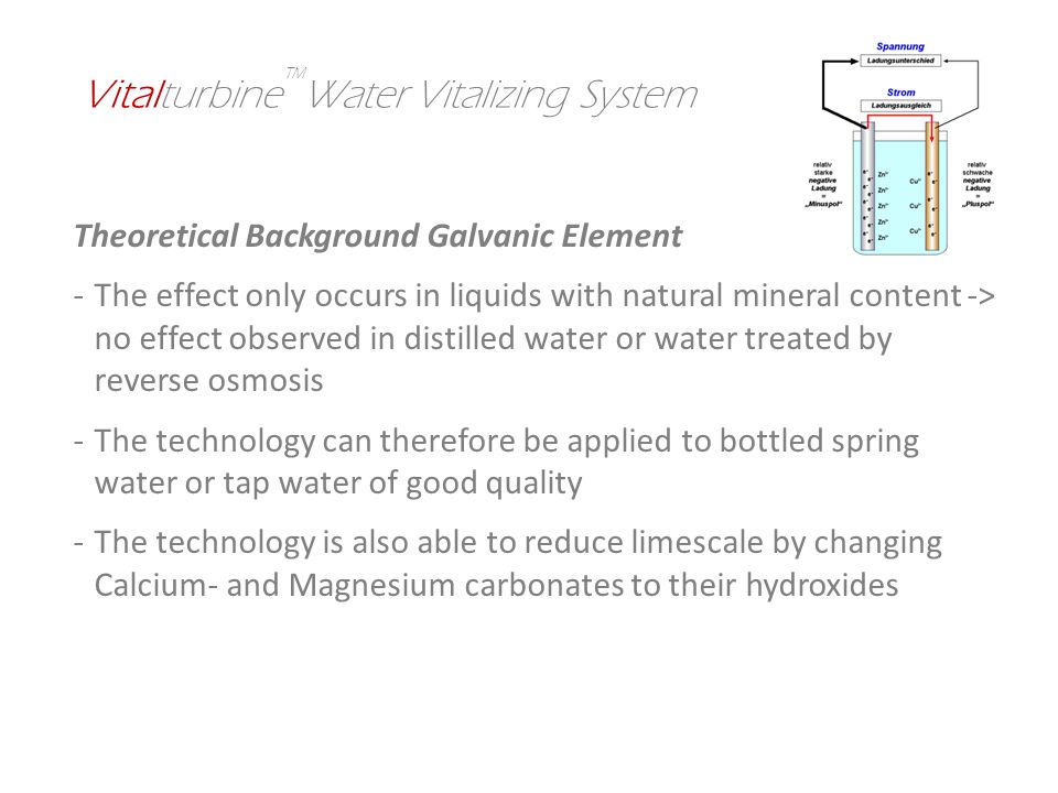 Theoretical Background Galvanic Element -The effect only occurs in liquids with natural mineral content -> no effect observed in distilled water or water treated by reverse osmosis -The technology can therefore be applied to bottled spring water or tap water of good quality -The technology is also able to reduce limescale by changing Calcium- and Magnesium carbonates to their hydroxides Vitalturbine Water Vitalizing System