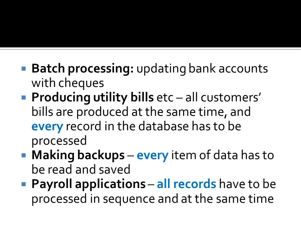 Batch processing: updating bank accounts with cheques Producing utility bills etc – all customers bills are produced at the same time, and every record in the database has to be processed Making backups – every item of data has to be read and saved Payroll applications – all records have to be processed in sequence and at the same time
