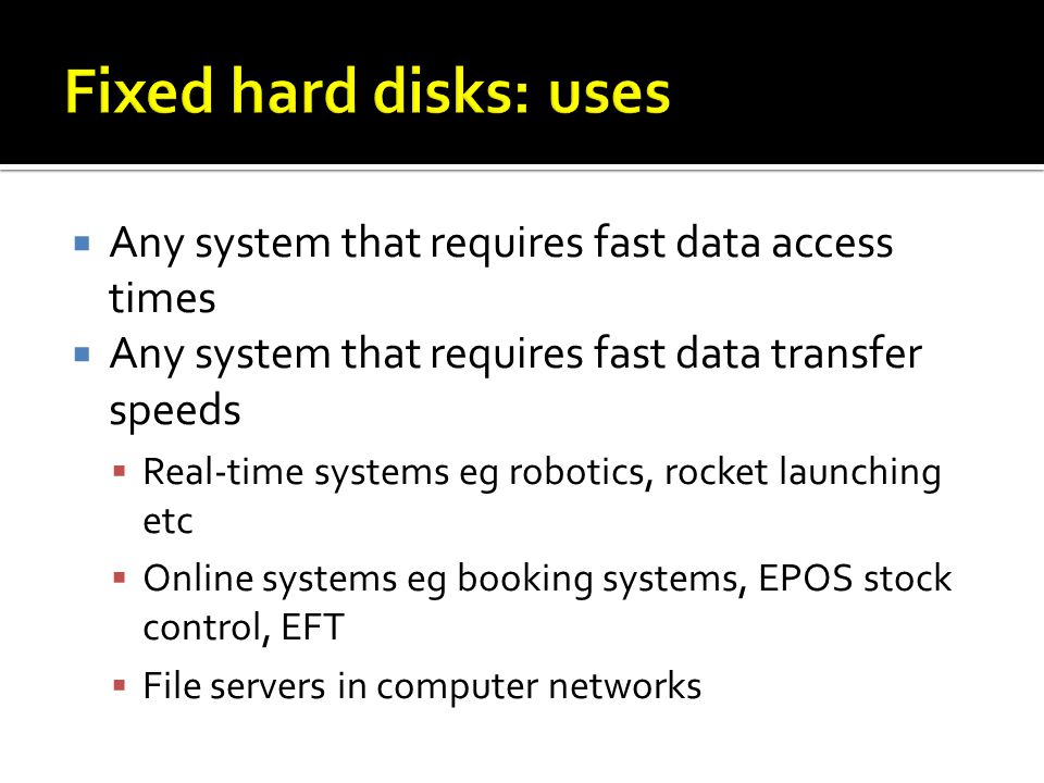 Any system that requires fast data access times Any system that requires fast data transfer speeds Real-time systems eg robotics, rocket launching etc Online systems eg booking systems, EPOS stock control, EFT File servers in computer networks