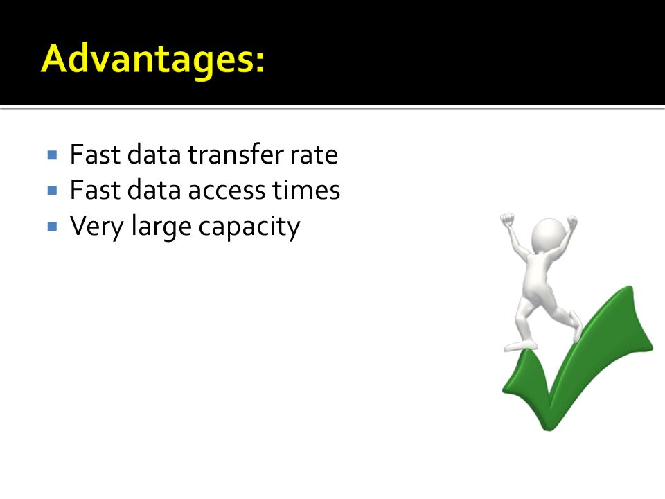 Fast data transfer rate Fast data access times Very large capacity