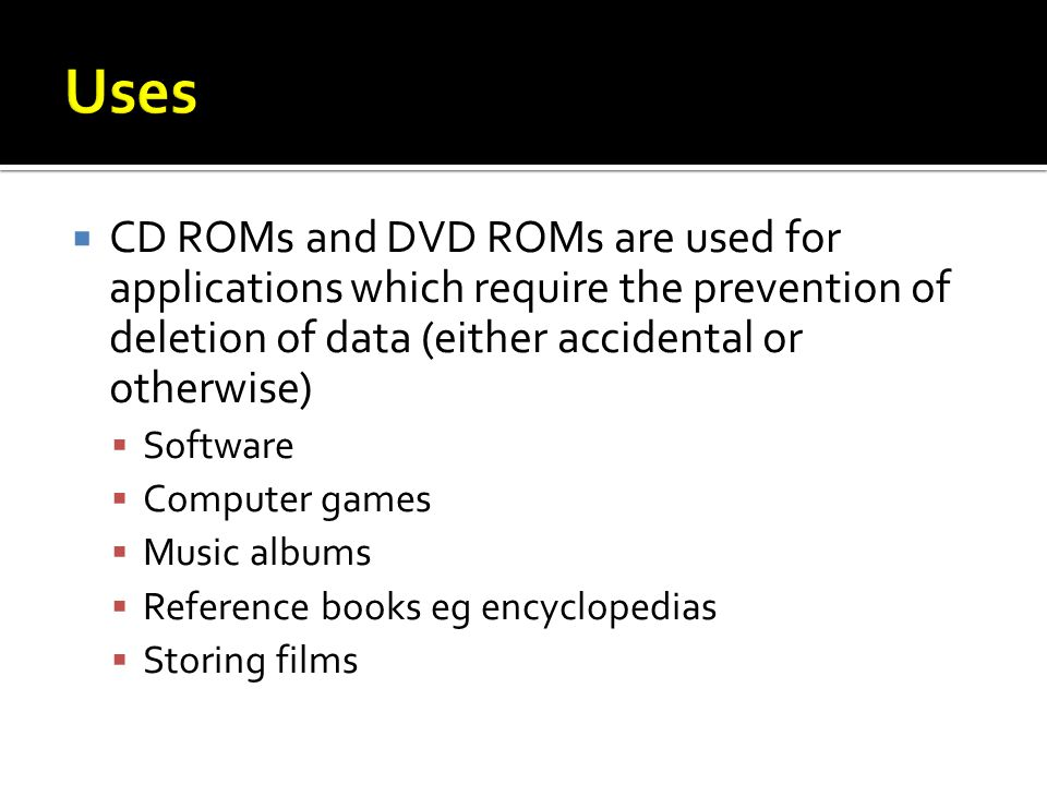 CD ROMs and DVD ROMs are used for applications which require the prevention of deletion of data (either accidental or otherwise) Software Computer games Music albums Reference books eg encyclopedias Storing films