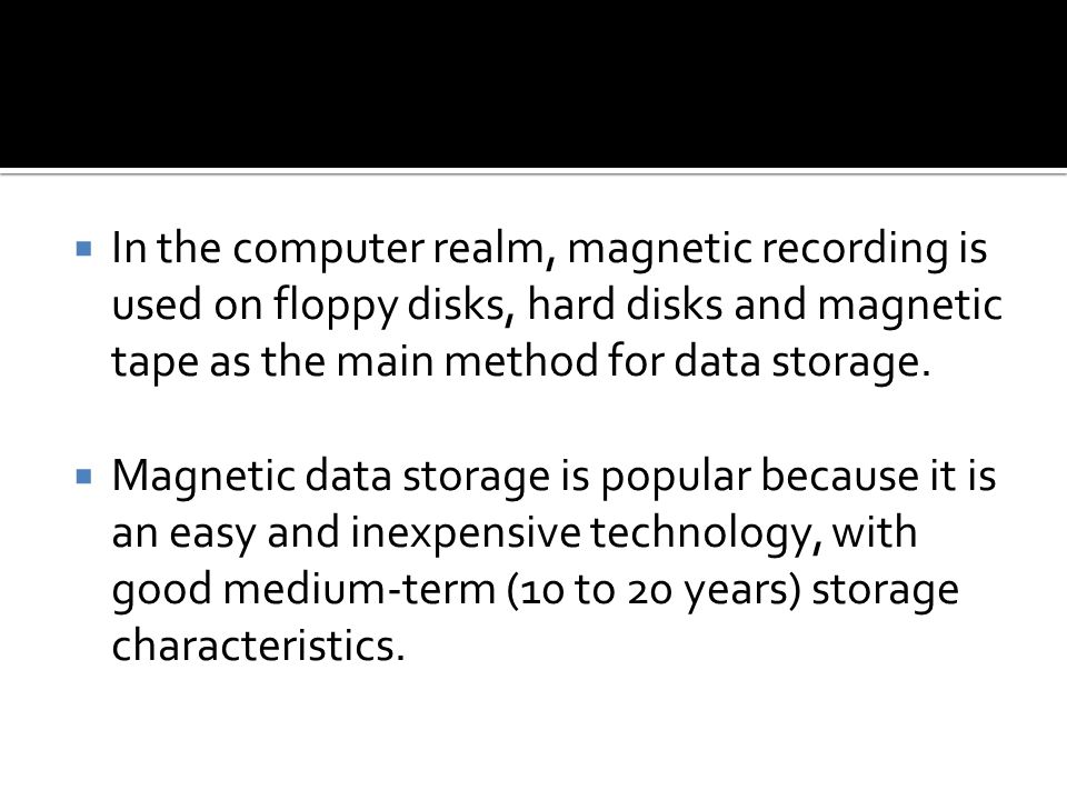 In the computer realm, magnetic recording is used on floppy disks, hard disks and magnetic tape as the main method for data storage.