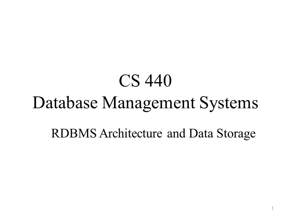 CS 440 Database Management Systems RDBMS Architecture and Data Storage 1