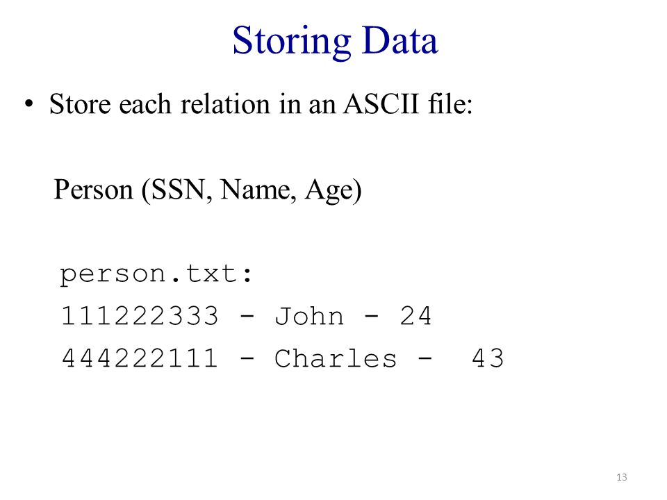 Storing Data Store each relation in an ASCII file: Person (SSN, Name, Age) person.txt: 111222333 - John - 24 444222111 - Charles - 43 13