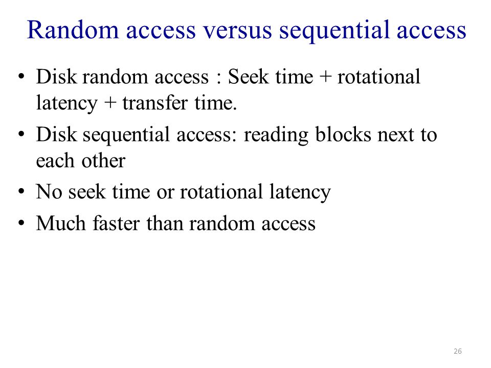 Random access versus sequential access Disk random access : Seek time + rotational latency + transfer time.
