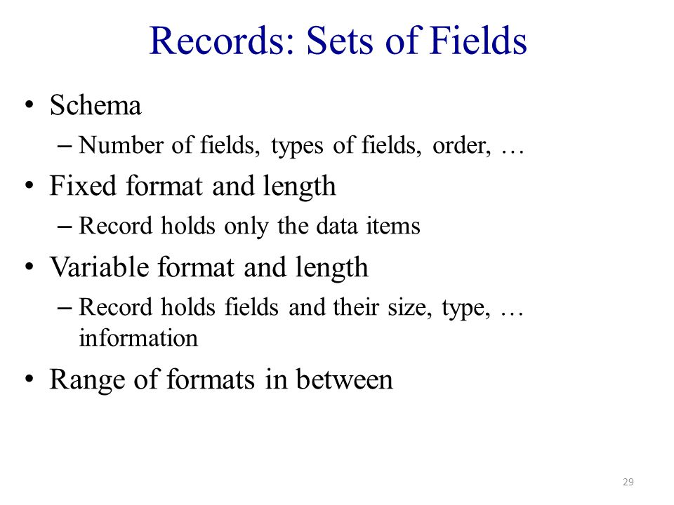 Records: Sets of Fields Schema – Number of fields, types of fields, order, … Fixed format and length – Record holds only the data items Variable format and length – Record holds fields and their size, type, … information Range of formats in between 29