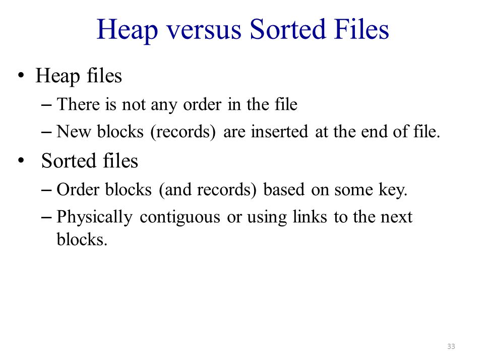 Heap versus Sorted Files Heap files – There is not any order in the file – New blocks (records) are inserted at the end of file.