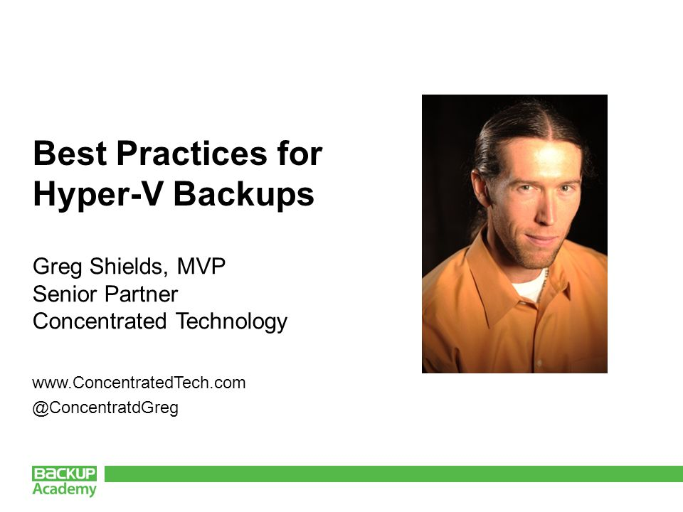Best Practices for Hyper-V Backups Greg Shields, MVP Senior Partner Concentrated Technology www.ConcentratedTech.com @ConcentratdGreg