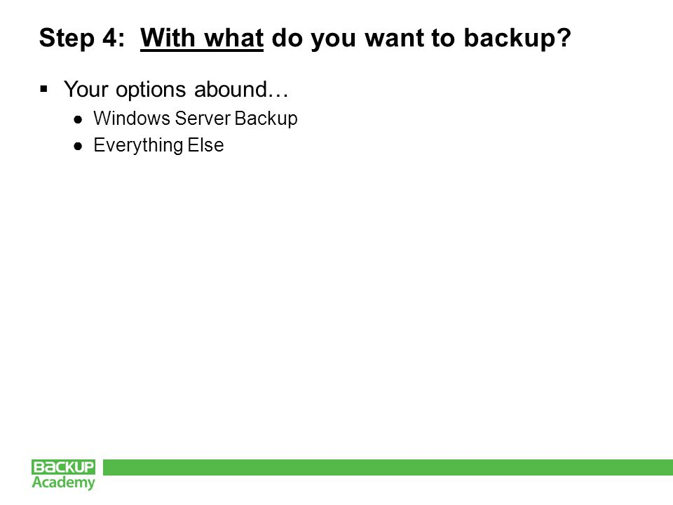 Step 4: With what do you want to backup Your options abound… Windows Server Backup Everything Else