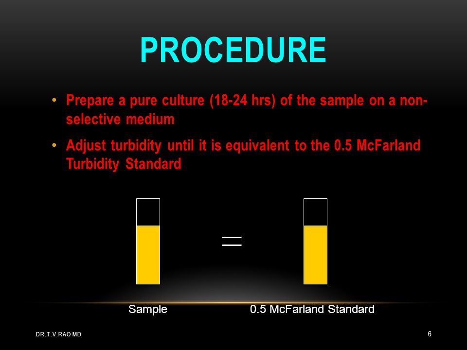 PROCEDURE Prepare a pure culture (18-24 hrs) of the sample on a non- selective medium Adjust turbidity until it is equivalent to the 0.5 McFarland Tur