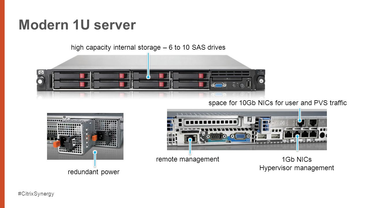 #CitrixSynergy Modern 1U server redundant power high capacity internal storage – 6 to 10 SAS drives 1Gb NICs Hypervisor management remote management space for 10Gb NICs for user and PVS traffic