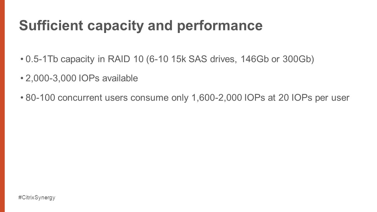 #CitrixSynergy Sufficient capacity and performance 0.5-1Tb capacity in RAID 10 (6-10 15k SAS drives, 146Gb or 300Gb) 2,000-3,000 IOPs available 80-100 concurrent users consume only 1,600-2,000 IOPs at 20 IOPs per user