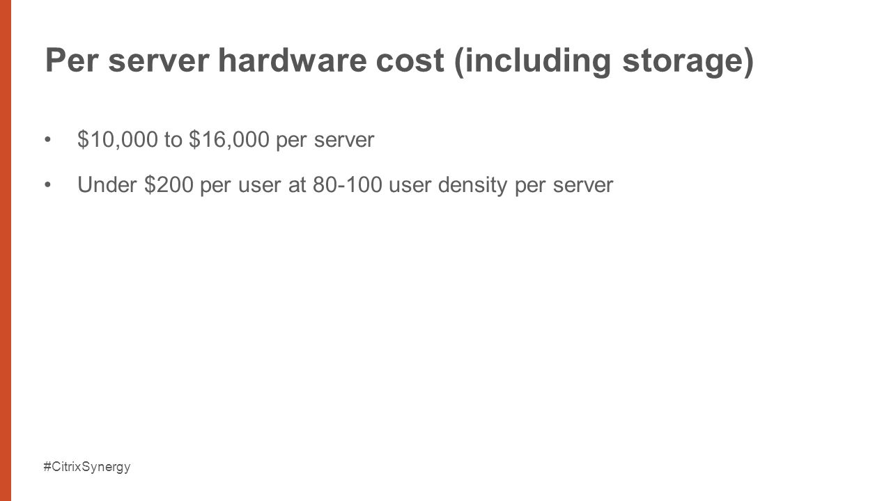 #CitrixSynergy Per server hardware cost (including storage) $10,000 to $16,000 per server Under $200 per user at 80-100 user density per server