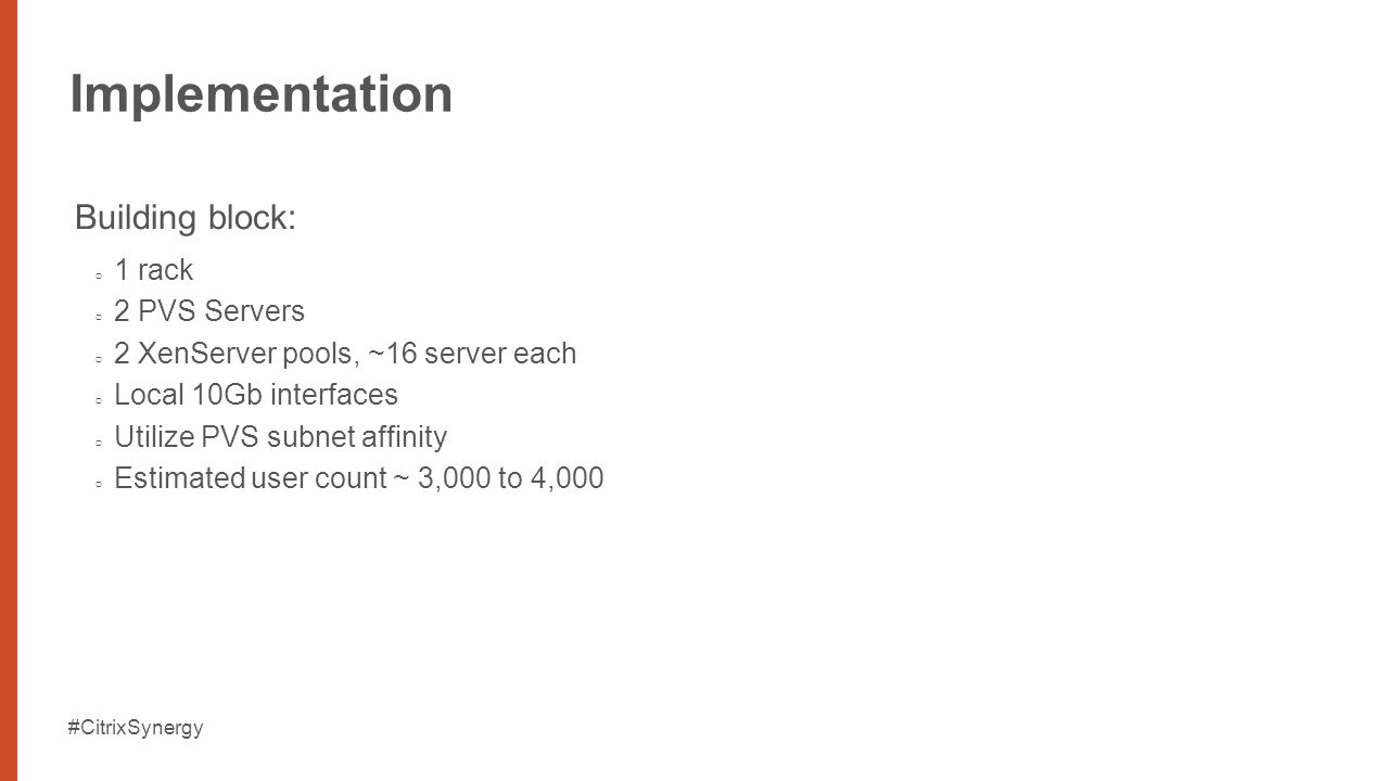 #CitrixSynergy Implementation Building block: 1 rack 2 PVS Servers 2 XenServer pools, ~16 server each Local 10Gb interfaces Utilize PVS subnet affinity Estimated user count ~ 3,000 to 4,000
