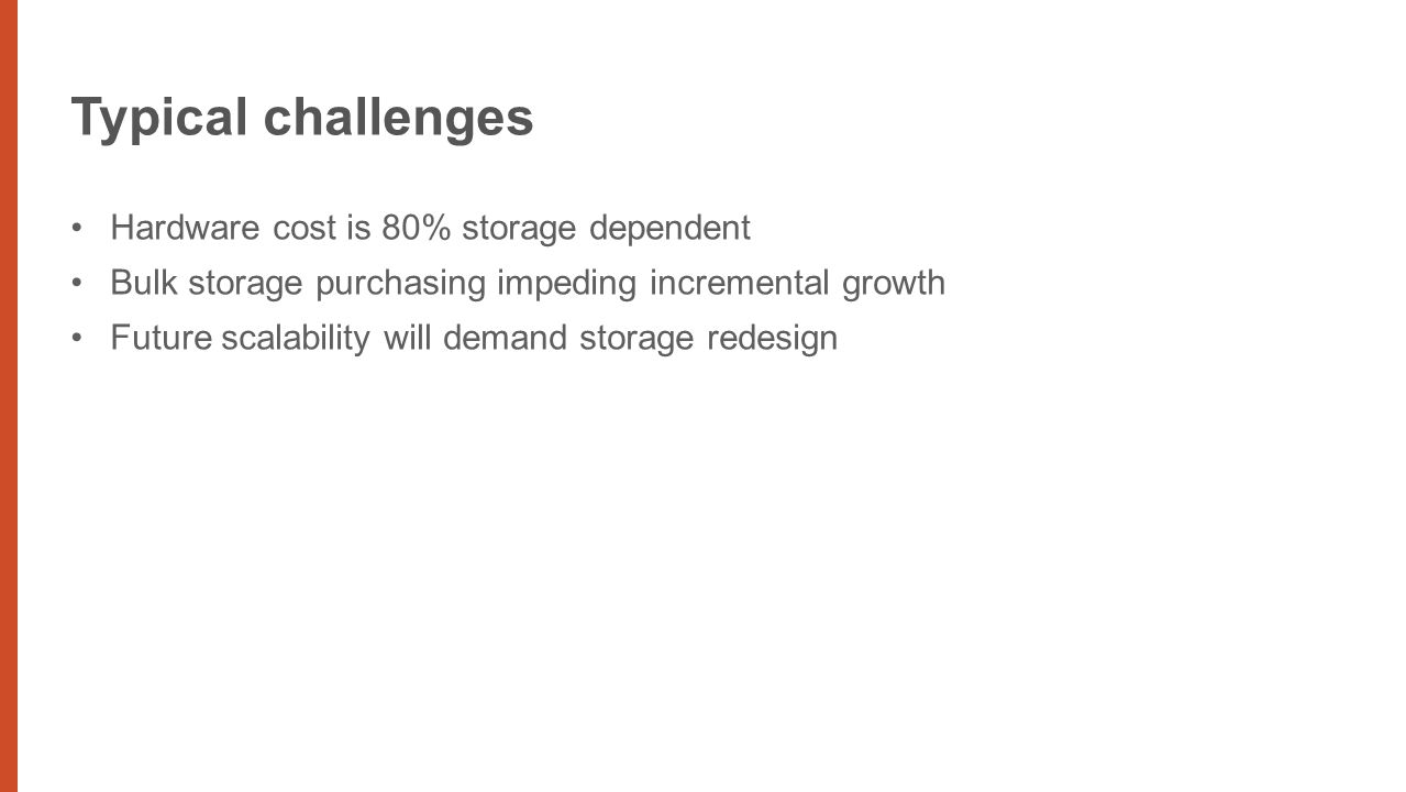 Typical challenges Hardware cost is 80% storage dependent Bulk storage purchasing impeding incremental growth Future scalability will demand storage redesign