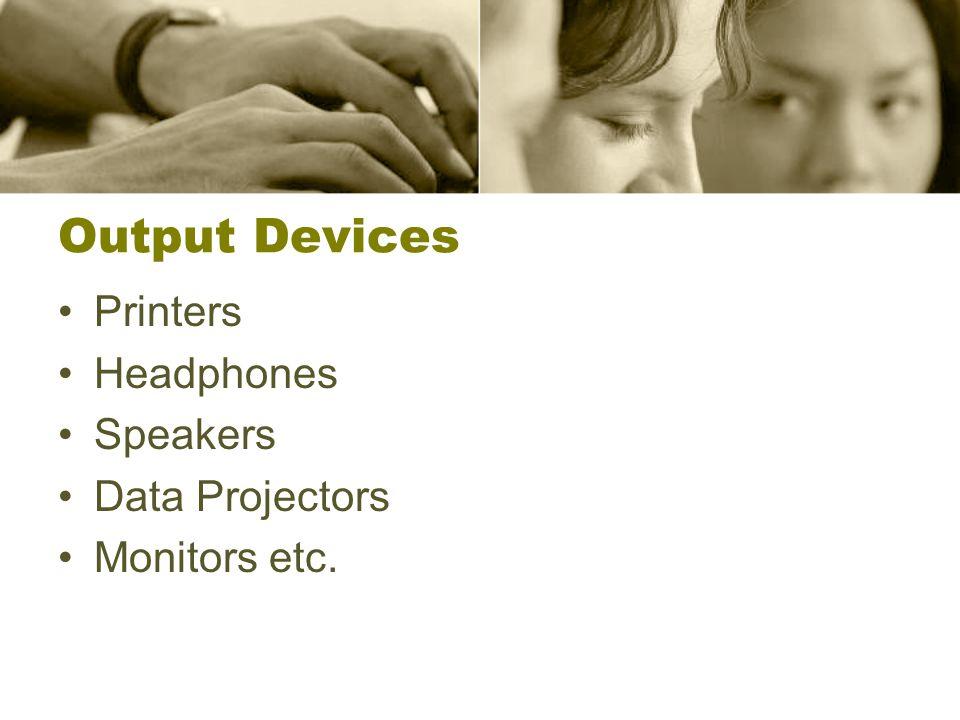 Output Devices Printers Headphones Speakers Data Projectors Monitors etc.