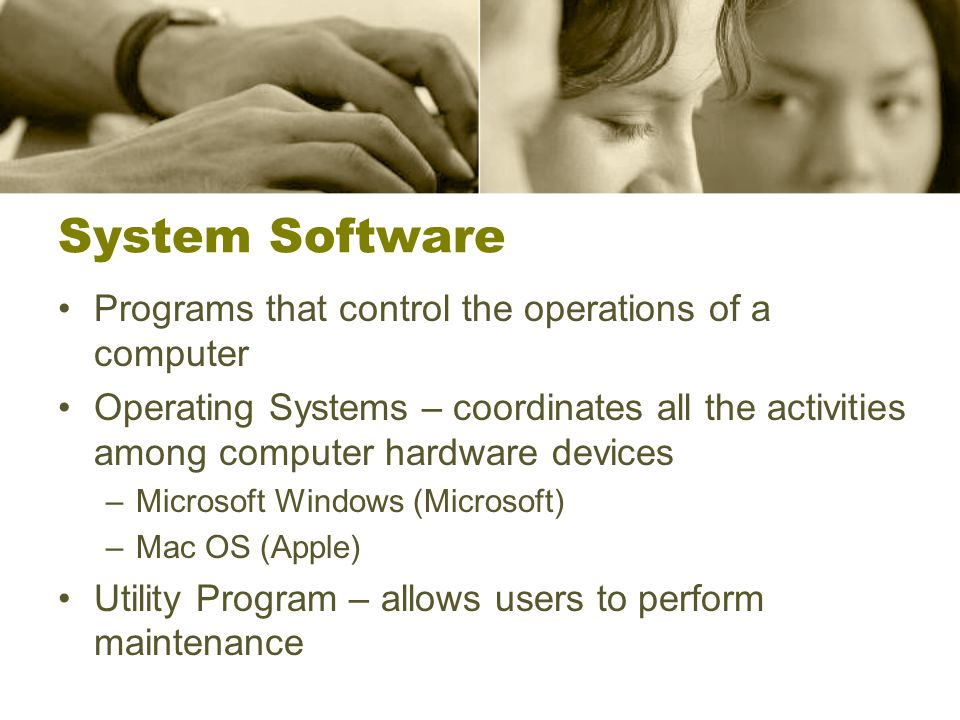 System Software Programs that control the operations of a computer Operating Systems – coordinates all the activities among computer hardware devices –Microsoft Windows (Microsoft) –Mac OS (Apple) Utility Program – allows users to perform maintenance