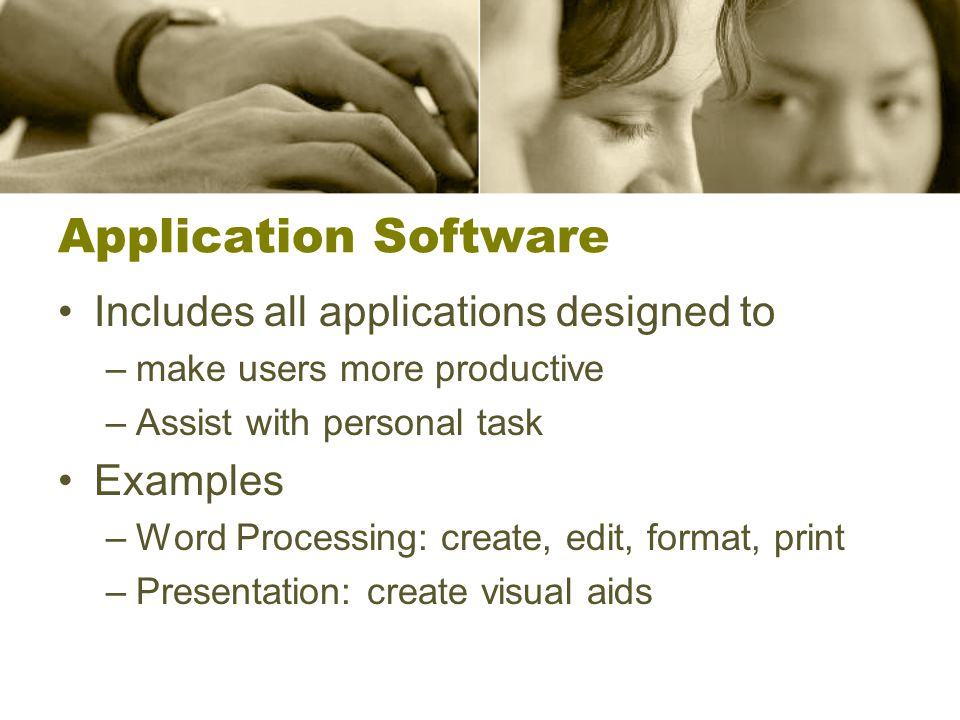 Application Software Includes all applications designed to –make users more productive –Assist with personal task Examples –Word Processing: create, edit, format, print –Presentation: create visual aids