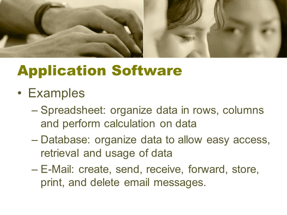 Application Software Examples –Spreadsheet: organize data in rows, columns and perform calculation on data –Database: organize data to allow easy access, retrieval and usage of data –  create, send, receive, forward, store, print, and delete  messages.