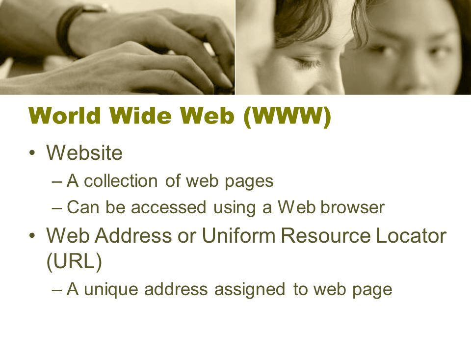 World Wide Web (WWW) Website –A collection of web pages –Can be accessed using a Web browser Web Address or Uniform Resource Locator (URL) –A unique address assigned to web page