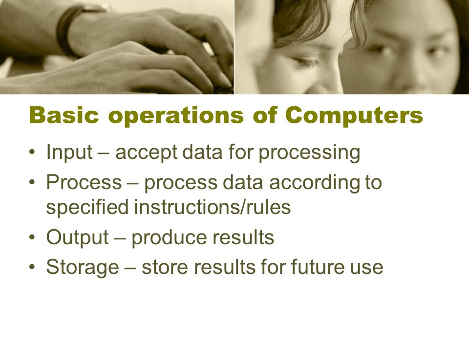 Basic operations of Computers Input – accept data for processing Process – process data according to specified instructions/rules Output – produce results Storage – store results for future use